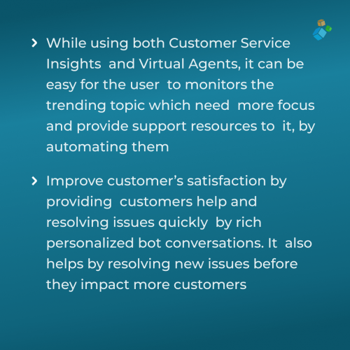 While using both Customer Service Insights and Virtual Agents, it can be easy for the user to monitors the trending topic which need more focus and provide support resources to it, by automating them